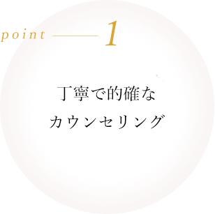 point1 丁寧で的確なカウンセリング