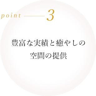 point3 豊富な実績と癒やしの空間の提供